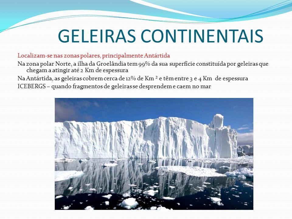 GELEIRAS CONTINENTAIS Localizam-se nas zonas polares, principalmente Antártida Na zona polar Norte, a ilha da Groelândia tem 99% da sua superfície constituída por geleiras que chegam a atingir até 2 Km de espessura Na Antártida, as geleiras cobrem cerca de 12% de Km ² e têm entre 3 e 4 Km de espessura ICEBERGS – quando fragmentos de geleiras se desprendem e caem no mar