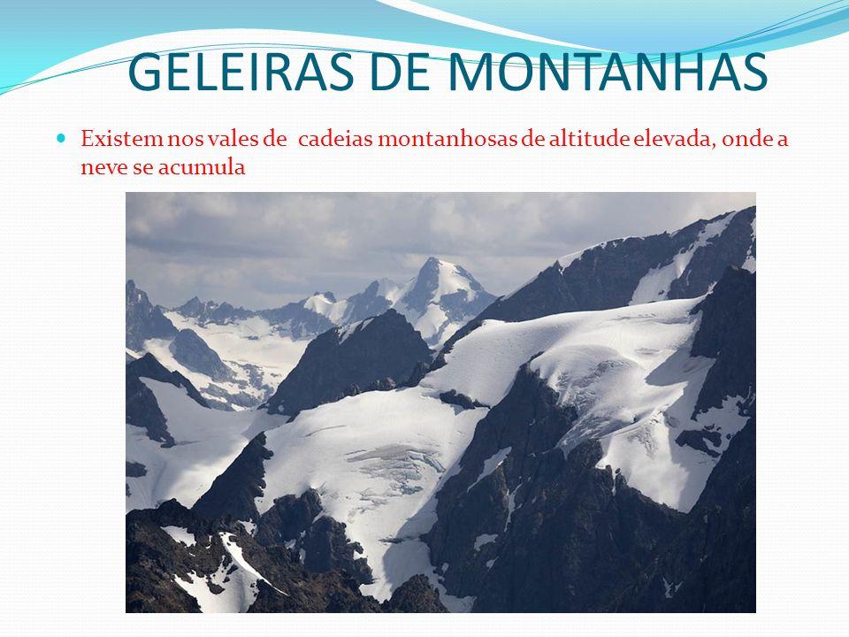 GELEIRAS DE MONTANHAS Existem nos vales de cadeias montanhosas de altitude elevada, onde a neve se acumula