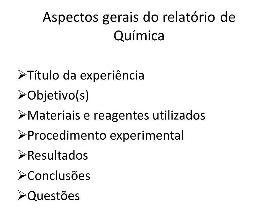Aspectos gerais do relatório de Química Título da experiência Objetivo(s) Materiais e reagentes utilizados Procedimento experimental Resultados Conclu