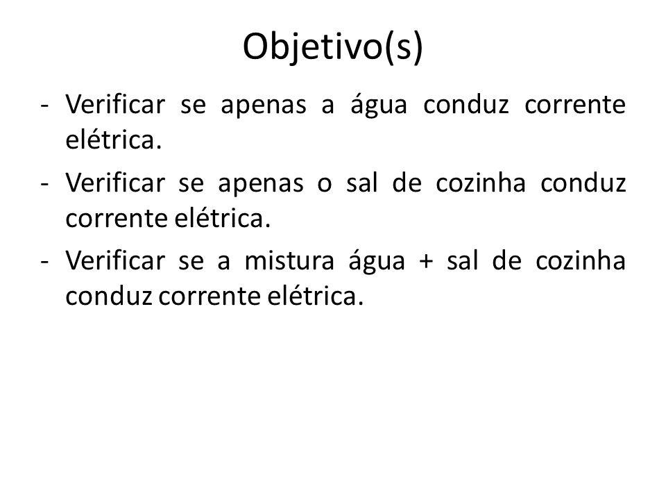 Objetivo(s) -Verificar se apenas a água conduz corrente elétrica. -Verificar se apenas o sal de cozinha conduz corrente elétrica. -Verificar se a mist
