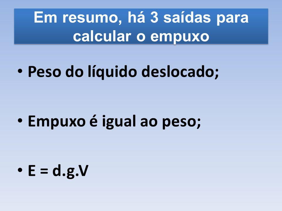 Em resumo, há 3 saídas para calcular o empuxo Peso do líquido deslocado; Empuxo é igual ao peso; E = d.g.V