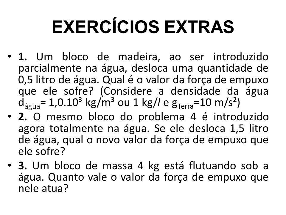 EXERCÍCIOS EXTRAS 1. Um bloco de madeira, ao ser introduzido parcialmente na água, desloca uma quantidade de 0,5 litro de água. Qual é o valor da forç