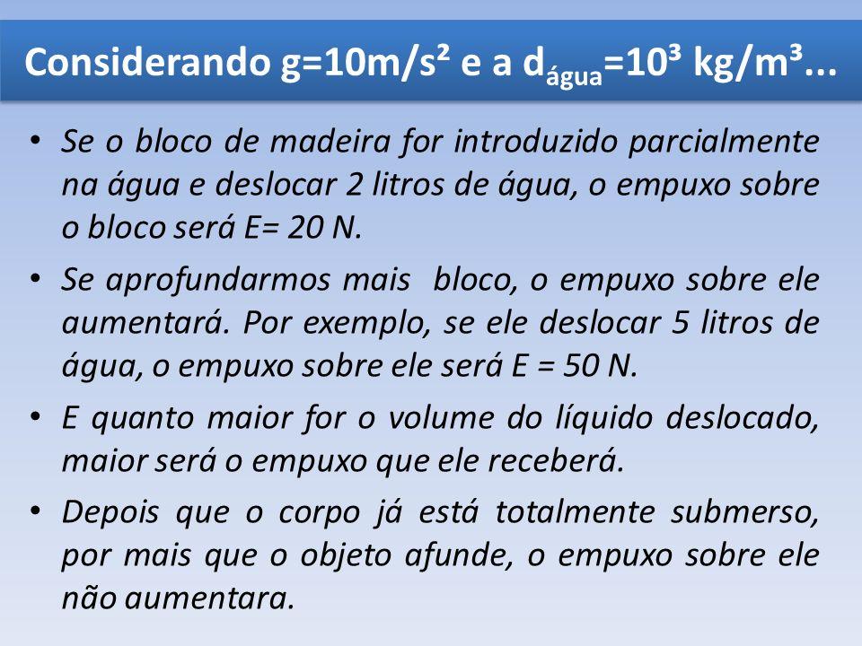 Se o bloco de madeira for introduzido parcialmente na água e deslocar 2 litros de água, o empuxo sobre o bloco será E= 20 N. Se aprofundarmos mais blo
