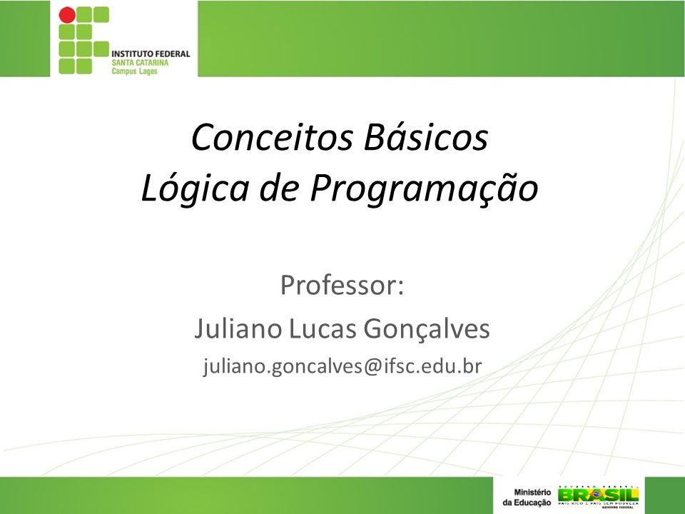 Conceitos Básicos Lógica de Programação Professor: Juliano Lucas Gonçalves juliano.goncalves@ifsc.edu.br