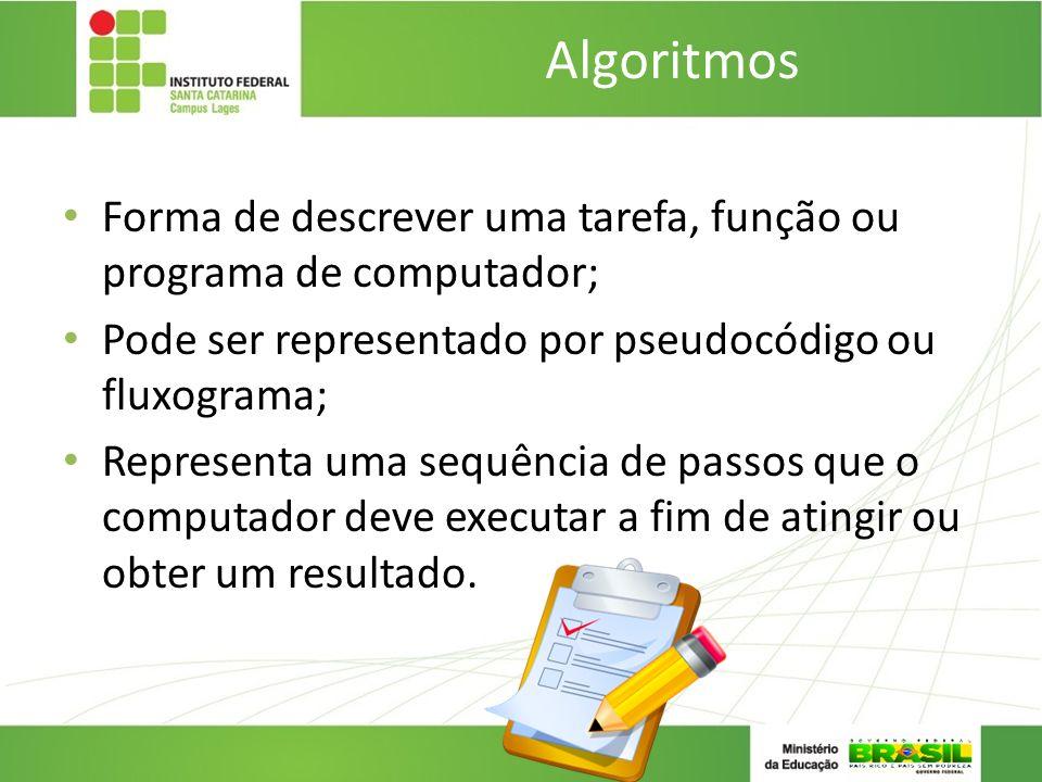 Algoritmos Forma de descrever uma tarefa, função ou programa de computador; Pode ser representado por pseudocódigo ou fluxograma; Representa uma sequê