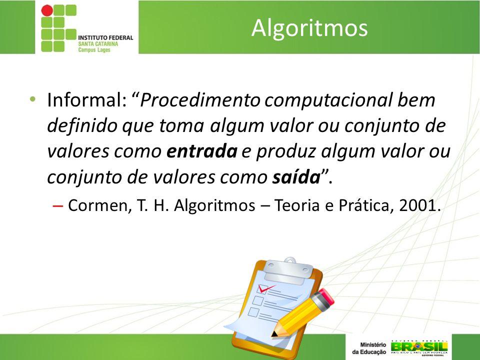 Algoritmos Informal: Procedimento computacional bem definido que toma algum valor ou conjunto de valores como entrada e produz algum valor ou conjunto