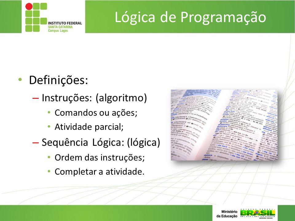 Lógica de Programação Definições: – Instruções: (algoritmo) Comandos ou ações; Atividade parcial; – Sequência Lógica: (lógica) Ordem das instruções; C