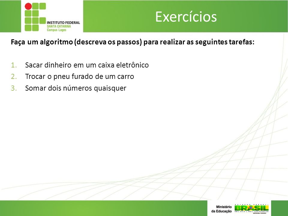Exercícios Faça um algoritmo (descreva os passos) para realizar as seguintes tarefas: 1.Sacar dinheiro em um caixa eletrônico 2.Trocar o pneu furado d