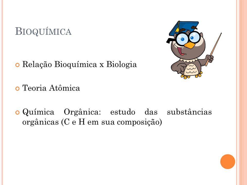 B IOQUÍMICA Relação Bioquímica x Biologia Teoria Atômica Química Orgânica: estudo das substâncias orgânicas (C e H em sua composição)