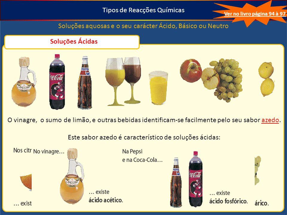 Tipos de Reacções Químicas Soluções aquosas e o seu carácter Ácido, Básico ou Neutro Ver no livro página 94 à 97 Soluções Ácidas O vinagre, o sumo de limão, e outras bebidas identificam-se facilmente pelo seu sabor azedo.