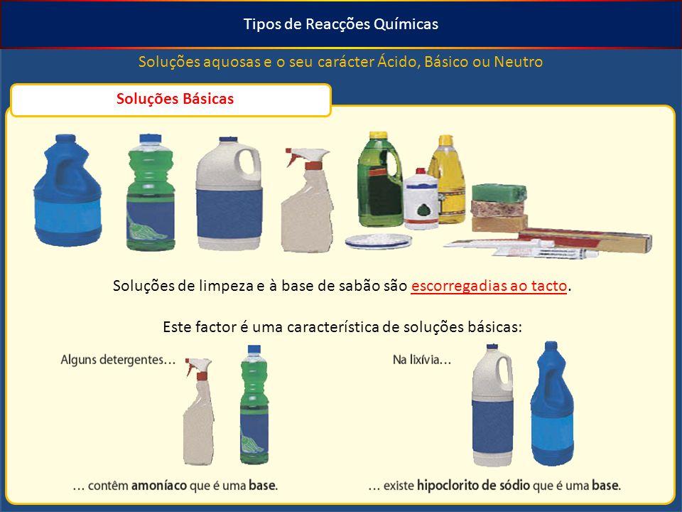 Tipos de Reacções Químicas Soluções aquosas e o seu carácter Ácido, Básico ou Neutro Soluções Básicas Soluções de limpeza e à base de sabão são escorregadias ao tacto.