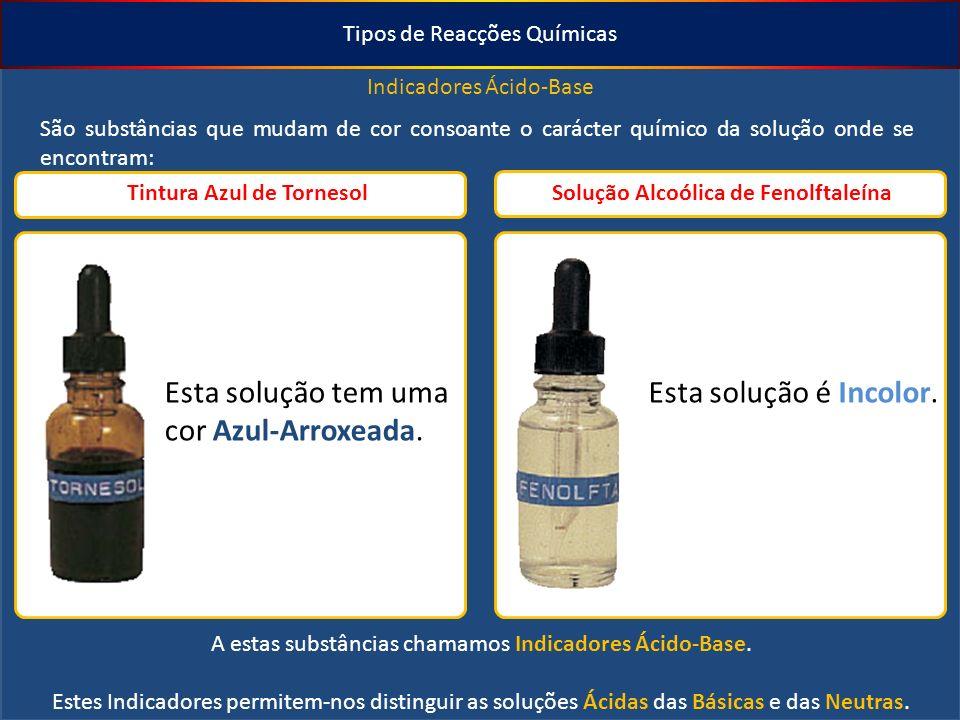 Tipos de Reacções Químicas Indicadores Ácido-Base São substâncias que mudam de cor consoante o carácter químico da solução onde se encontram: Tintura Azul de Tornesol Solução Alcoólica de Fenolftaleína Esta solução tem uma cor Azul-Arroxeada.