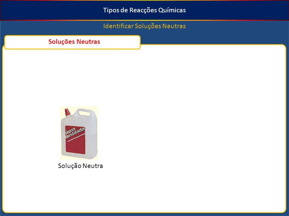Tipos de Reacções Químicas Identificar Soluções Neutras Solução Neutra Soluções Neutras