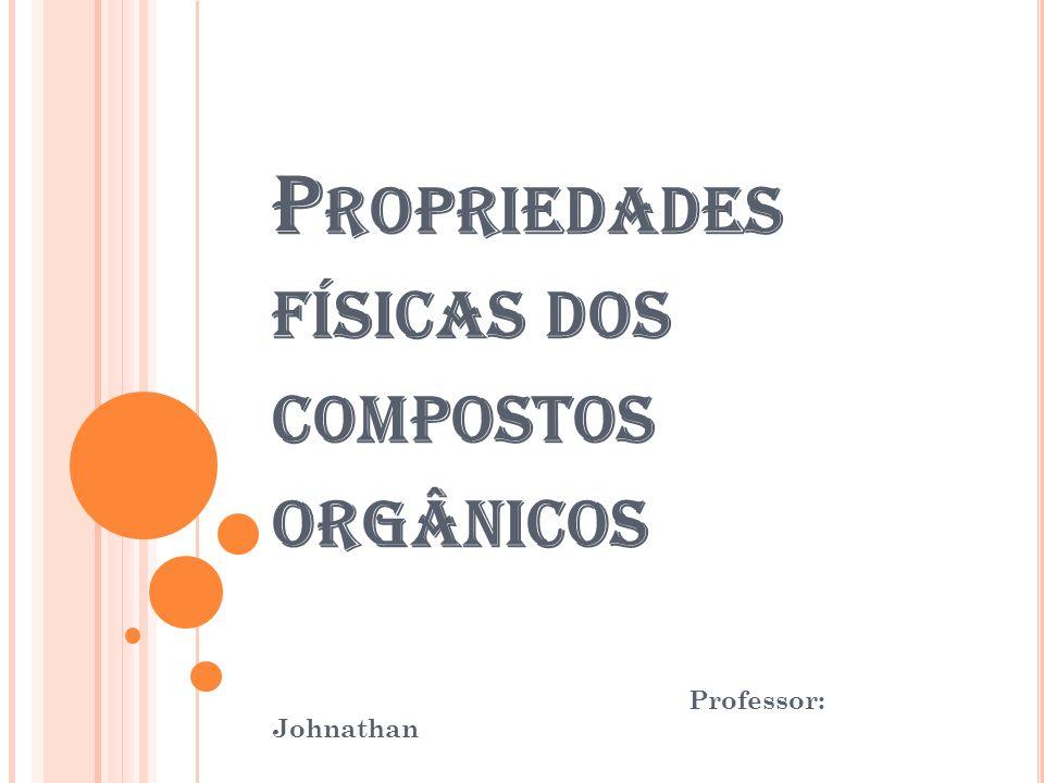 P ROPRIEDADES FÍSICAS DOS COMPOSTOS ORGÂNICOS Professor: Johnathan