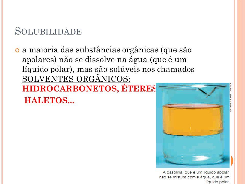S OLUBILIDADE a maioria das substâncias orgânicas (que são apolares) não se dissolve na água (que é um líquido polar), mas são solúveis nos chamados S