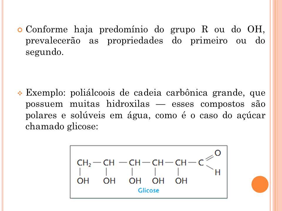 Conforme haja predomínio do grupo R ou do OH, prevalecerão as propriedades do primeiro ou do segundo. Exemplo: poliálcoois de cadeia carbônica grande,