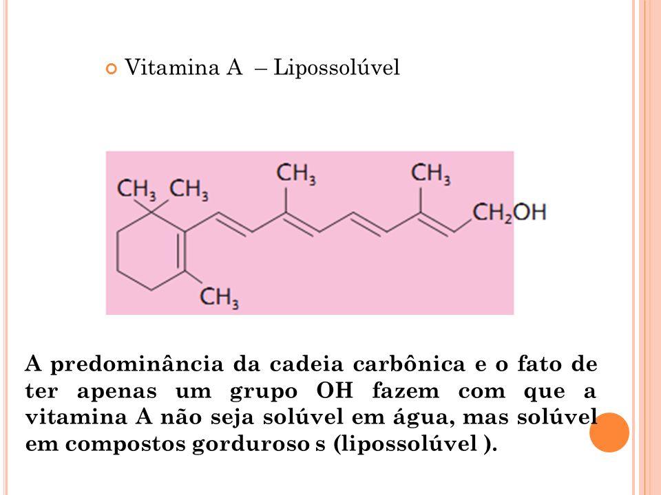 Vitamina A – Lipossolúvel A predominância da cadeia carbônica e o fato de ter apenas um grupo OH fazem com que a vitamina A não seja solúvel em água,