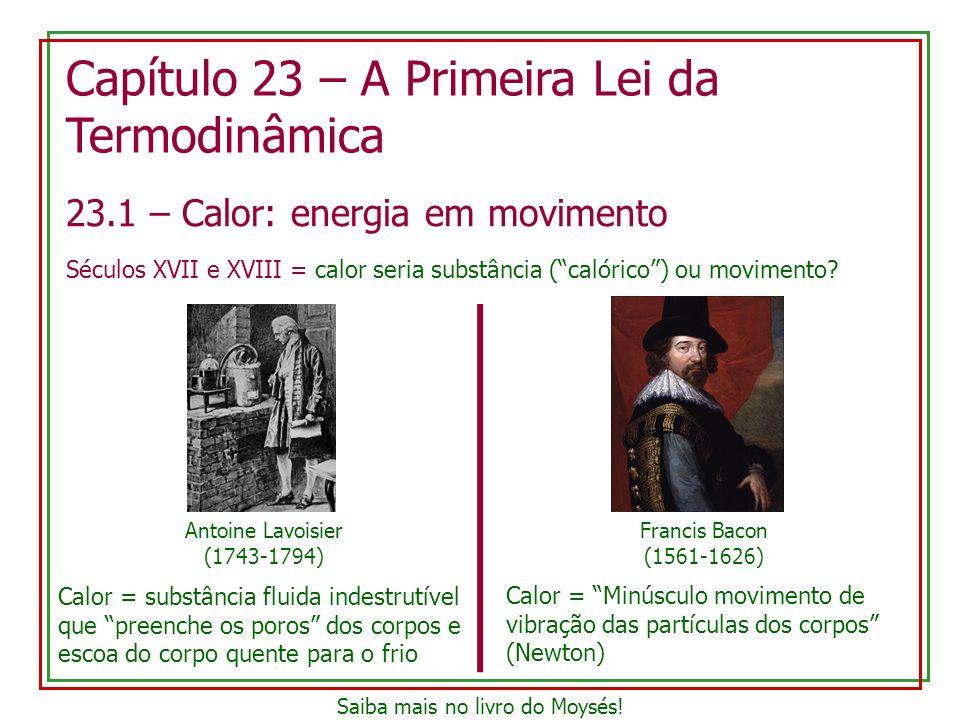 23.1 – Calor: energia em movimento Séculos XVII e XVIII = calor seria substância (calórico) ou movimento? Capítulo 23 – A Primeira Lei da Termodinâmic