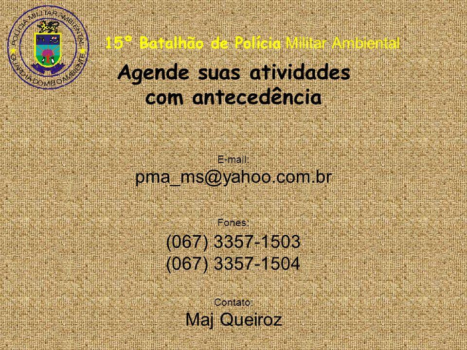 15º Batalhão de Polícia Militar Ambiental Agende suas atividades com antecedência E-mail: pma_ms@yahoo.com.br Fones: (067) 3357-1503 (067) 3357-1504 Contato: Maj Queiroz