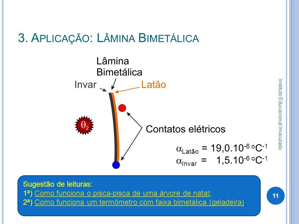 3. A PLICAÇÃO : L ÂMINA B IMETÁLICA 11 Instituto Educacional Imaculada Latão = 19,0.10 -6 o C -1 Invar = 1,5.10 -6 o C -1 Sugestão de leituras: 1ª) Co