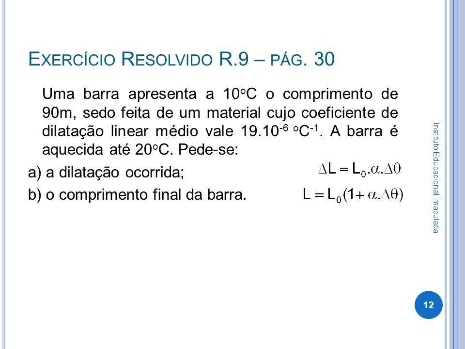 E XERCÍCIO R ESOLVIDO R.9 – PÁG. 30 Uma barra apresenta a 10 o C o comprimento de 90m, sedo feita de um material cujo coeficiente de dilatação linear