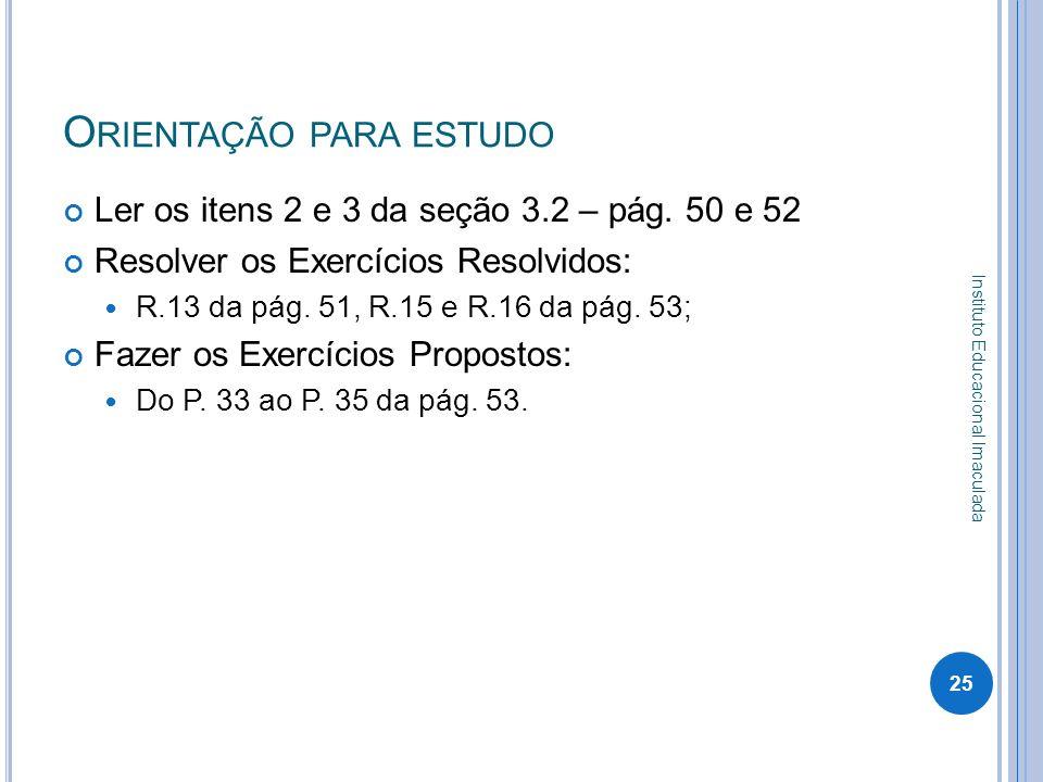 O RIENTAÇÃO PARA ESTUDO Ler os itens 2 e 3 da seção 3.2 – pág. 50 e 52 Resolver os Exercícios Resolvidos: R.13 da pág. 51, R.15 e R.16 da pág. 53; Faz