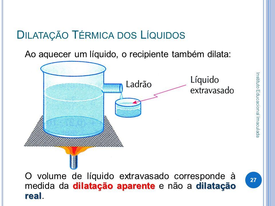 D ILATAÇÃO T ÉRMICA DOS L ÍQUIDOS Ao aquecer um líquido, o recipiente também dilata: dilatação aparentedilatação real O volume de líquido extravasado
