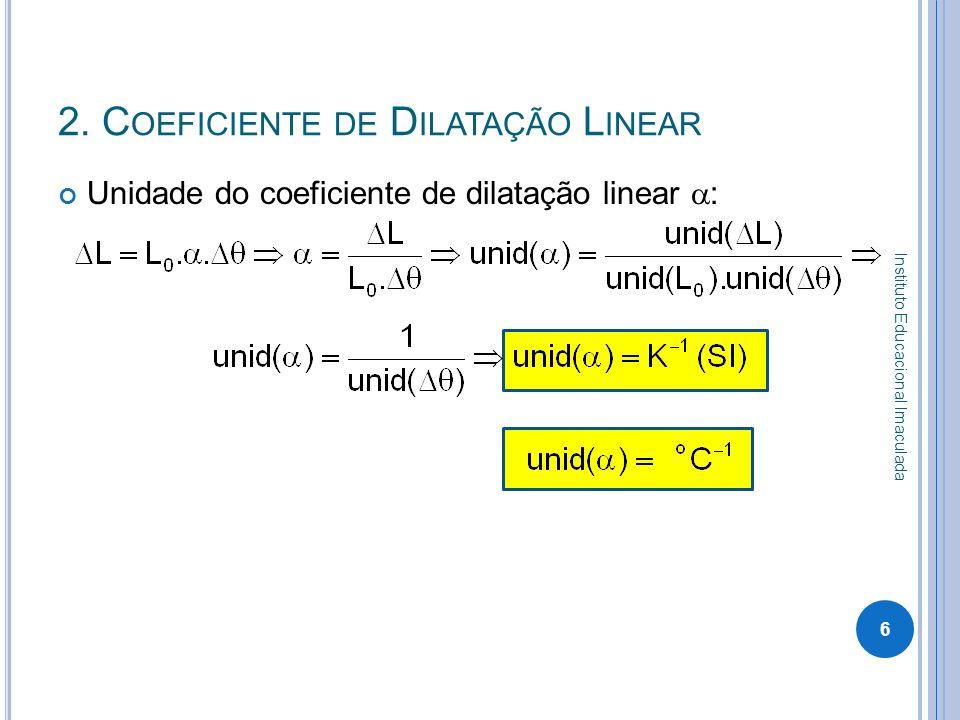2. C OEFICIENTE DE D ILATAÇÃO L INEAR Unidade do coeficiente de dilatação linear : 6 Instituto Educacional Imaculada