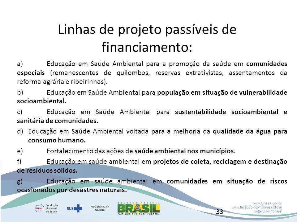 www.funasa.gov.br www.facebook.com/funasa.oficial twitter.com/funasa Linhas de projeto passíveis de financiamento: a)Educação em Saúde Ambiental para a promoção da saúde em comunidades especiais (remanescentes de quilombos, reservas extrativistas, assentamentos da reforma agrária e ribeirinhas).