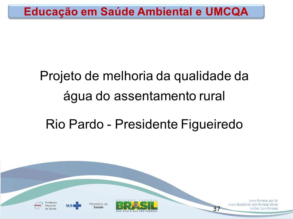 www.funasa.gov.br www.facebook.com/funasa.oficial twitter.com/funasa Educação em Saúde Ambiental e UMCQA Projeto de melhoria da qualidade da água do assentamento rural Rio Pardo - Presidente Figueiredo 37