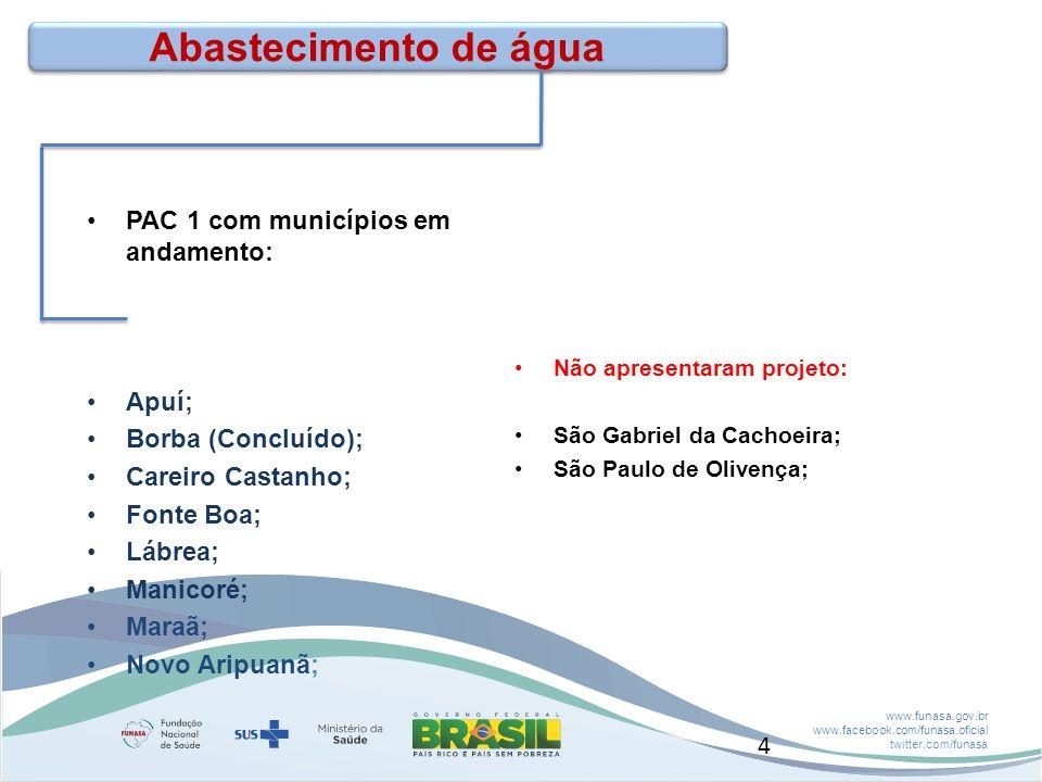 www.funasa.gov.br www.facebook.com/funasa.oficial twitter.com/funasa Abastecimento de água PAC 1 com municípios em andamento: Apuí; Borba (Concluído); Careiro Castanho; Fonte Boa; Lábrea; Manicoré; Maraã; Novo Aripuanã; Não apresentaram projeto: São Gabriel da Cachoeira; São Paulo de Olivença; 4