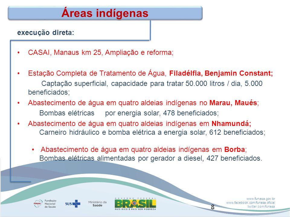 www.funasa.gov.br www.facebook.com/funasa.oficial twitter.com/funasa Áreas indígenas execução direta: CASAI, Manaus km 25, Ampliação e reforma; Estação Completa de Tratamento de Água, Filadélfia, Benjamin Constant; Captação superficial, capacidade para tratar 50.000 litros / dia, 5.000 beneficiados; Abastecimento de água em quatro aldeias indígenas no Marau, Maués; Bombas elétricas por energia solar, 478 beneficiados; Abastecimento de água em quatro aldeias indígenas em Nhamundá; Carneiro hidráulico e bomba elétrica a energia solar, 612 beneficiados; Abastecimento de água em quatro aldeias indígenas em Borba; Bombas elétricas alimentadas por gerador a diesel, 427 beneficiados.