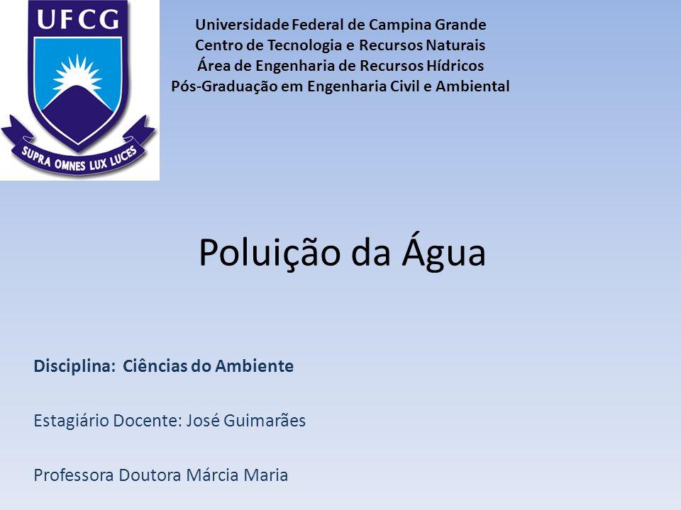 Poluição da Água Disciplina: Ciências do Ambiente Estagiário Docente: José Guimarães Professora Doutora Márcia Maria Universidade Federal de Campina G