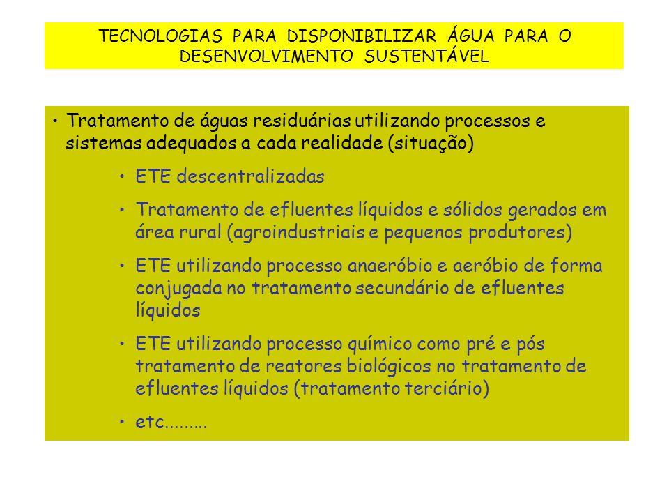 TECNOLOGIAS PARA DISPONIBILIZAR ÁGUA PARA O DESENVOLVIMENTO SUSTENTÁVEL Tratamento de águas residuárias utilizando processos e sistemas adequados a cada realidade (situação) ETE descentralizadas Tratamento de efluentes líquidos e sólidos gerados em área rural (agroindustriais e pequenos produtores) ETE utilizando processo anaeróbio e aeróbio de forma conjugada no tratamento secundário de efluentes líquidos ETE utilizando processo químico como pré e pós tratamento de reatores biológicos no tratamento de efluentes líquidos (tratamento terciário) etc.........
