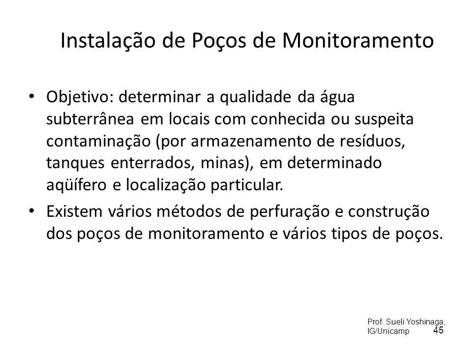 45 Instalação de Poços de Monitoramento Objetivo: determinar a qualidade da água subterrânea em locais com conhecida ou suspeita contaminação (por armazenamento de resíduos, tanques enterrados, minas), em determinado aqüífero e localização particular.
