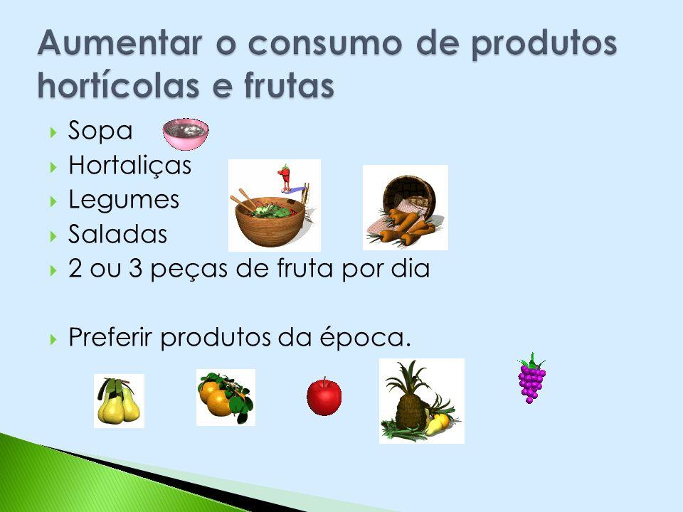 Sopa Hortaliças Legumes Saladas 2 ou 3 peças de fruta por dia Preferir produtos da época.