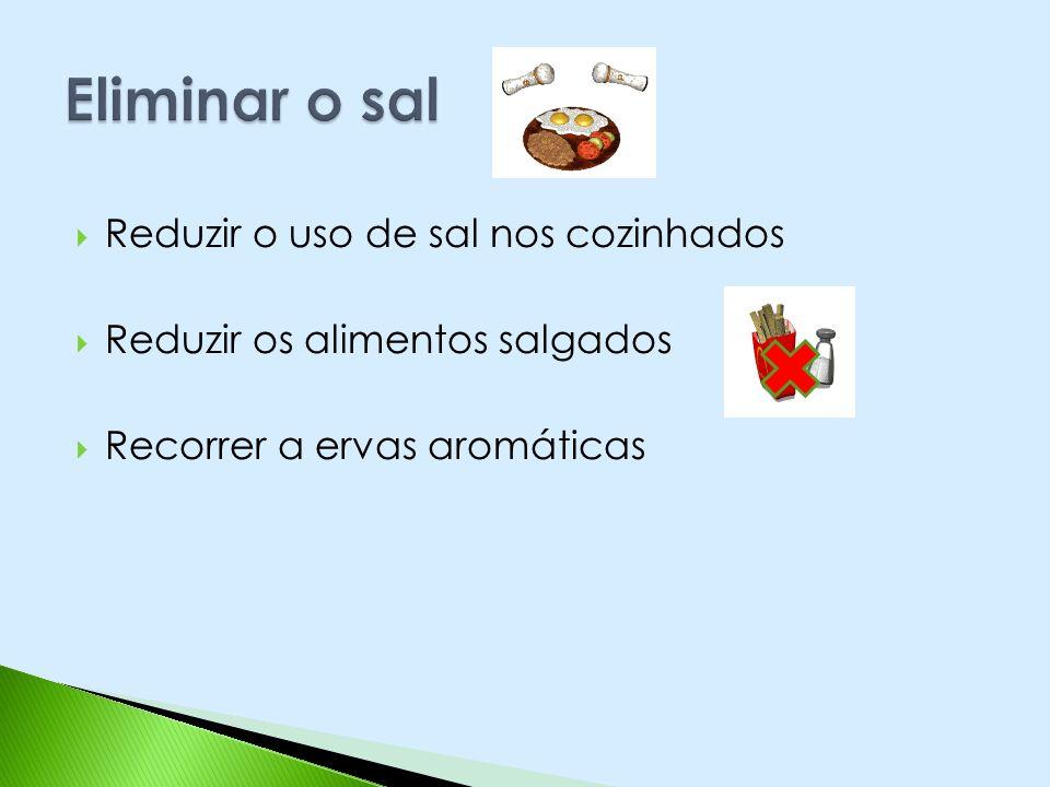 Reduzir o uso de sal nos cozinhados Reduzir os alimentos salgados Recorrer a ervas aromáticas