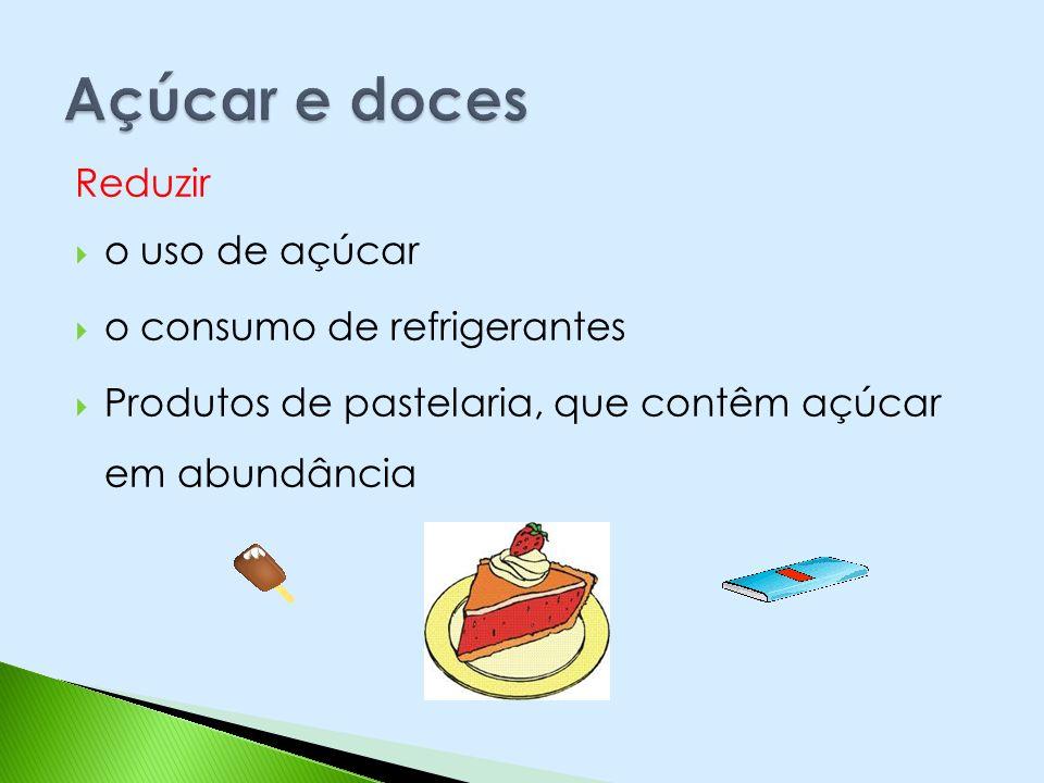 Reduzir o uso de açúcar o consumo de refrigerantes Produtos de pastelaria, que contêm açúcar em abundância