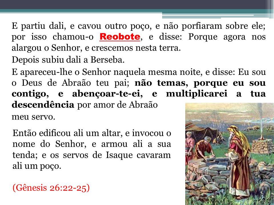 E partiu dali, e cavou outro poço, e não porfiaram sobre ele; por isso chamou-o Reobote, e disse: Porque agora nos alargou o Senhor, e crescemos nesta