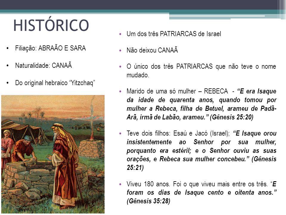 HISTÓRICO Um dos três PATRIARCAS de Israel Não deixou CANAÃ O único dos três PATRIARCAS que não teve o nome mudado. Marido de uma só mulher – REBECA -