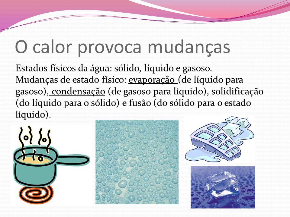 O calor provoca mudanças Estados físicos da água: sólido, líquido e gasoso. Mudanças de estado físico: evaporação (de líquido para gasoso), condensaçã