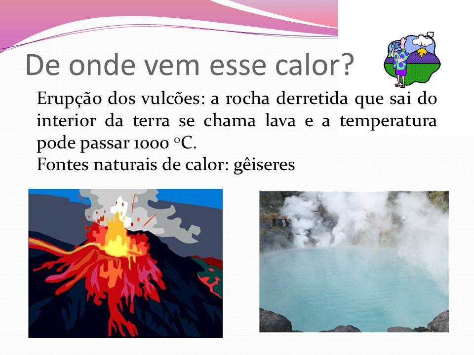 De onde vem esse calor? Erupção dos vulcões: a rocha derretida que sai do interior da terra se chama lava e a temperatura pode passar 1000 o C. Fontes