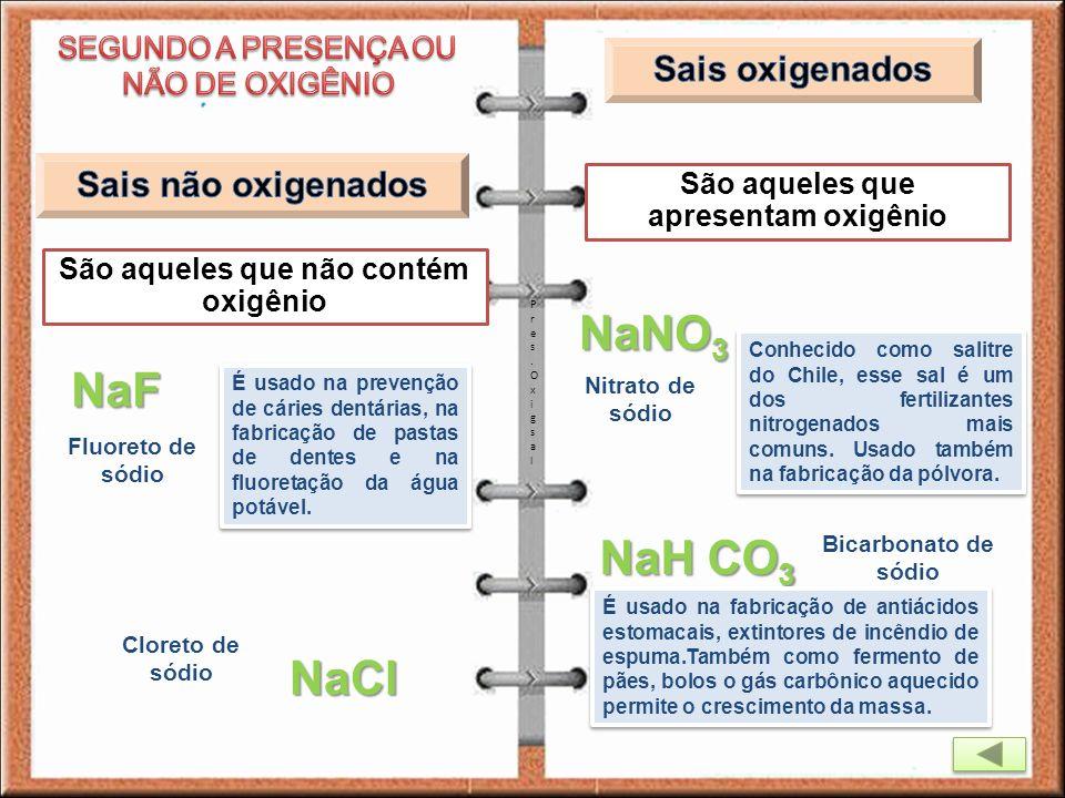 São aqueles que não contém oxigênio São aqueles que apresentam oxigênio Cloreto de sódio NaF NaNO 3 Pres.OxigsalPres.Oxigsal NaCl Fluoreto de sódio É