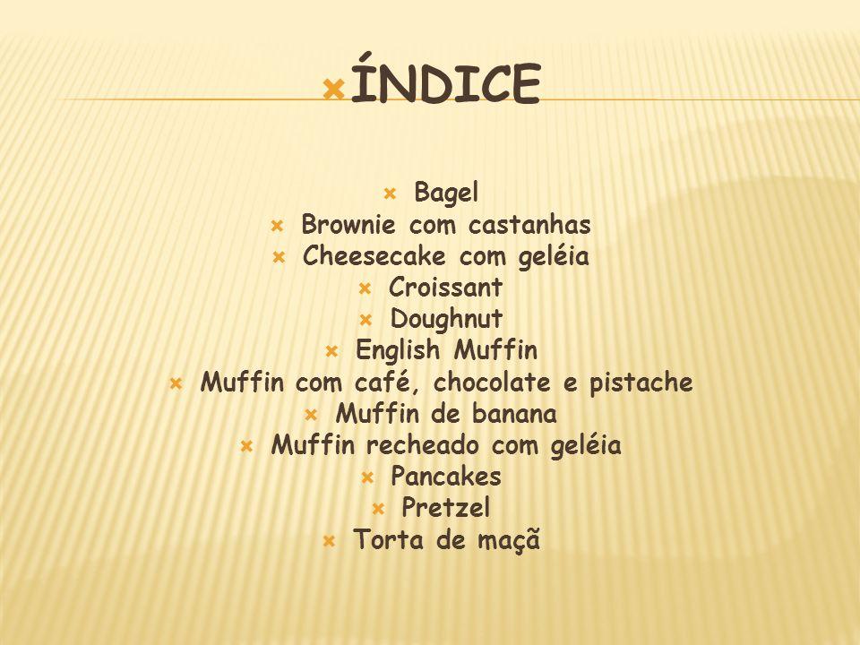 ÍNDICE Bagel Brownie com castanhas Cheesecake com geléia Croissant Doughnut English Muffin Muffin com café, chocolate e pistache Muffin de banana Muff
