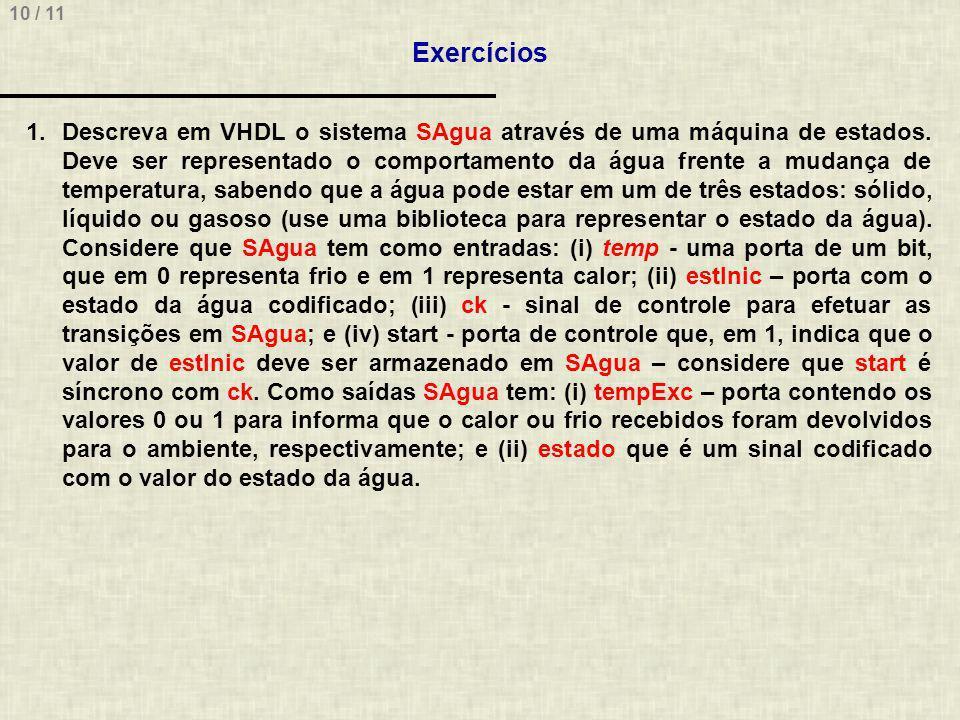 10 / 11 Exercícios 1.Descreva em VHDL o sistema SAgua através de uma máquina de estados.