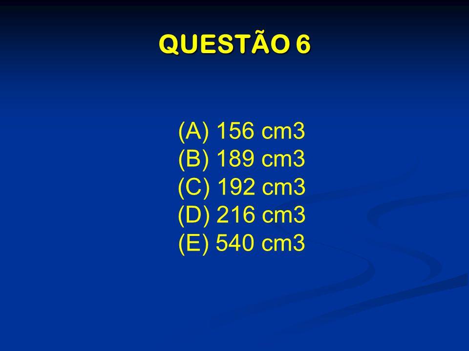 QUESTÃO 6 (A) 156 cm3 (B) 189 cm3 (C) 192 cm3 (D) 216 cm3 (E) 540 cm3
