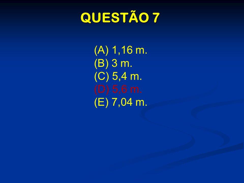 QUESTÃO 7 (A) 1,16 m. (B) 3 m. (C) 5,4 m. (D) 5,6 m. (E) 7,04 m.