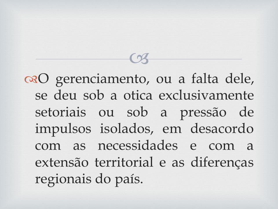 O gerenciamento, ou a falta dele, se deu sob a otica exclusivamente setoriais ou sob a pressão de impulsos isolados, em desacordo com as necessidades e com a extensão territorial e as diferenças regionais do país.