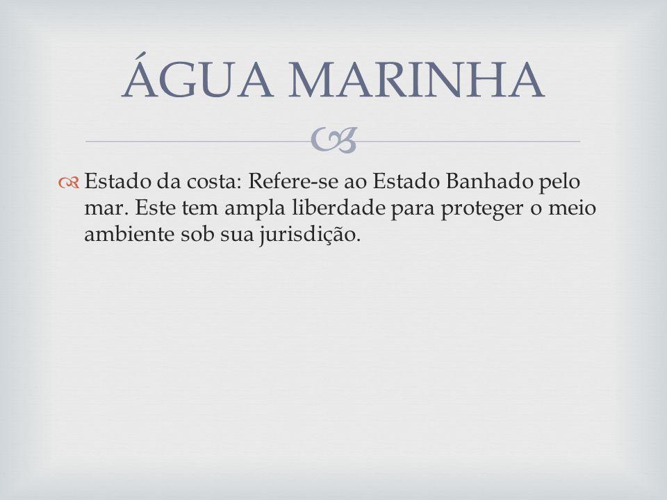Estado da costa: Refere-se ao Estado Banhado pelo mar. Este tem ampla liberdade para proteger o meio ambiente sob sua jurisdição. ÁGUA MARINHA