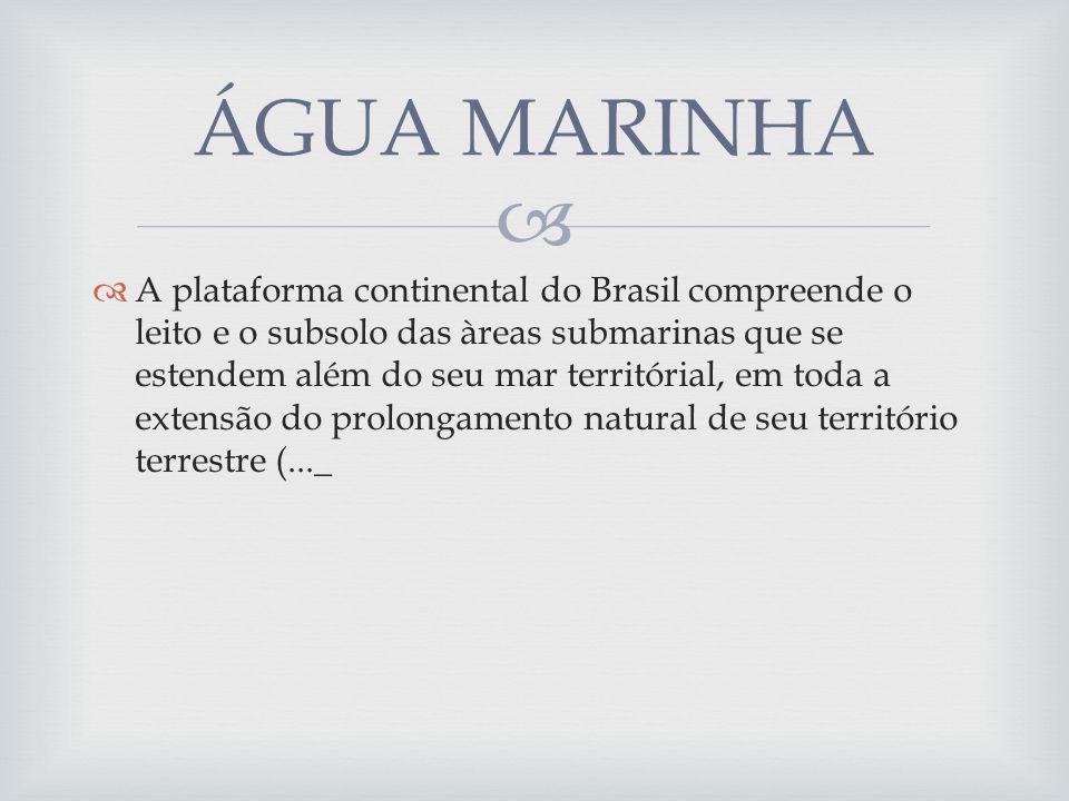 A plataforma continental do Brasil compreende o leito e o subsolo das àreas submarinas que se estendem além do seu mar territórial, em toda a extensão do prolongamento natural de seu território terrestre (..._ ÁGUA MARINHA